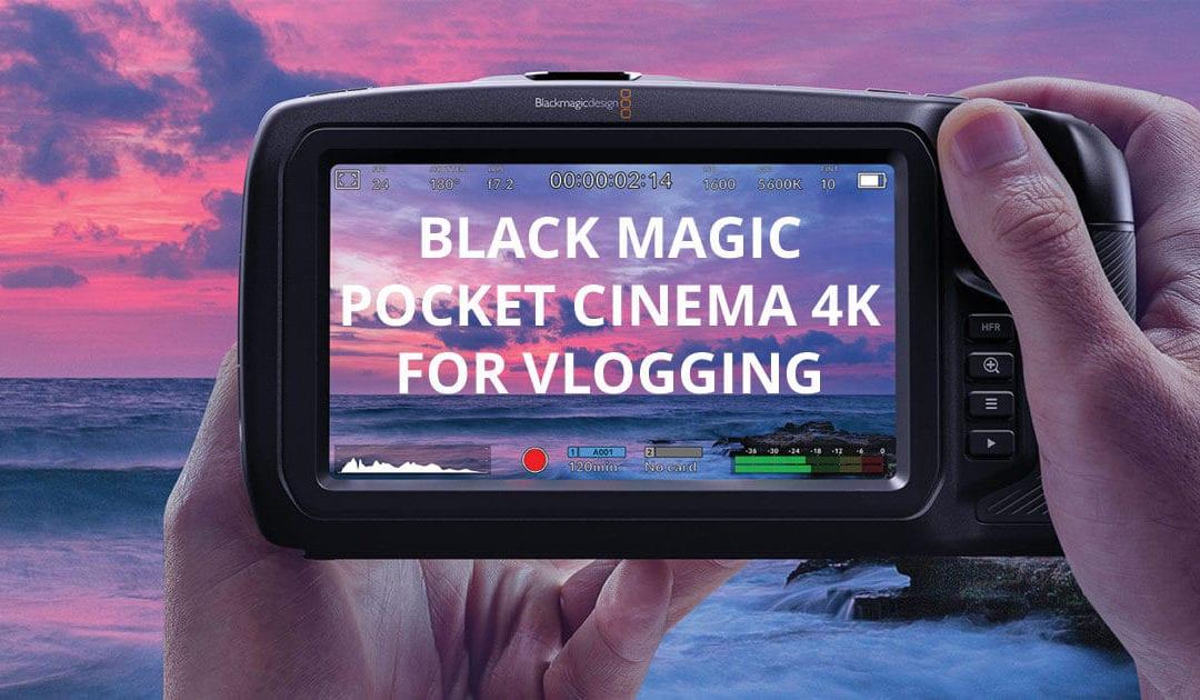 Black Magic Pocket Cinema Camera 4K (BMPCC 4K) For Vlogging